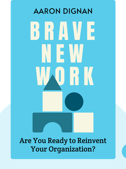 Brave New Work: Are You Ready to Reinvent Your Organization? by Aaron Dignan