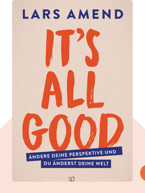 It's All Good: Ändere deine Perspektive und du änderst deine Welt by Lars Amend