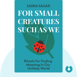 For Small Creatures Such as We: Rituals for Finding Meaning in Our Unlikely World by Sasha Sagan