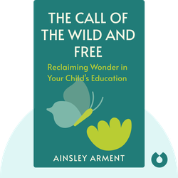 The Call of the Wild and Free: Reclaiming Wonder in Your Child's Education by Ainsley Arment