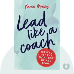 Lead Like a Coach: How to Get the Most Out of Any Team by Karen Morley
