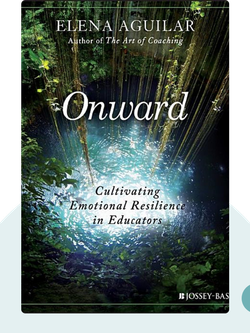 Onward: Cultivating Emotional Resilience in Educators by Elena Aguilar