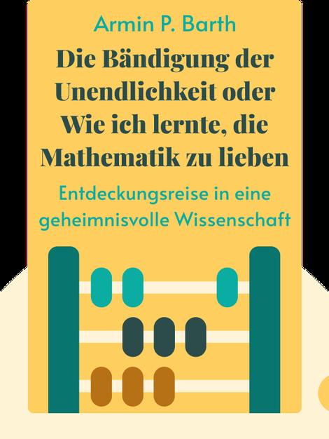 Die Bändigung der Unendlichkeit oder Wie ich lernte, die Mathematik zu lieben: Entdeckungsreise in eine geheimnisvolle Wissenschaft by Armin P. Barth
