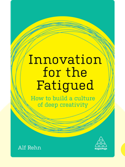 Innovation for the Fatigued: How to Build a Culture of Deep Creativity by Alf Rehn