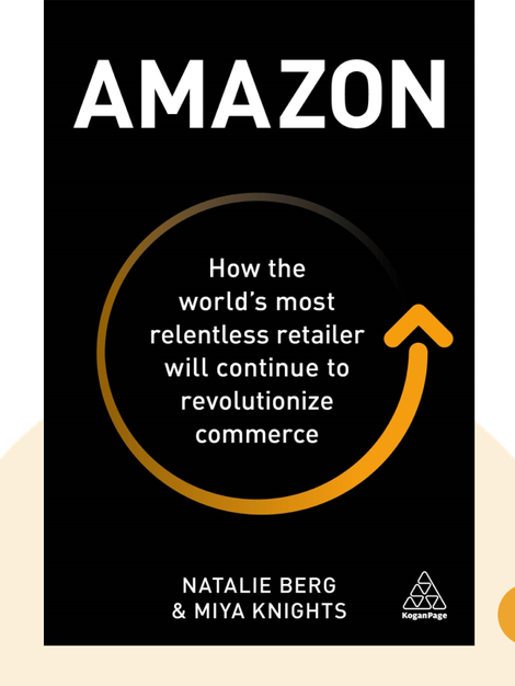 Amazon: How the World's Most Relentless Retailer will Continue to Revolutionize Commerce by Natalie Berg & Miya Knights