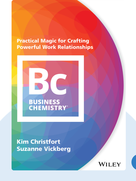 Business Chemistry: Practical Magic for Crafting Powerful Work Relationships by Kim Christfort and Suzanne Vickberg