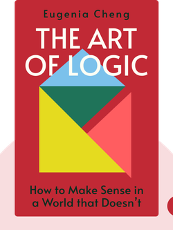 The Art of Logic: How to Make Sense in a World that Doesn't by Eugenia Cheng
