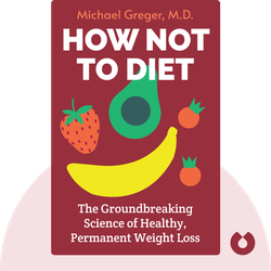 How Not to Diet: The Groundbreaking Science of Healthy, Permanent Weight Loss  by Michael Greger, M.D.
