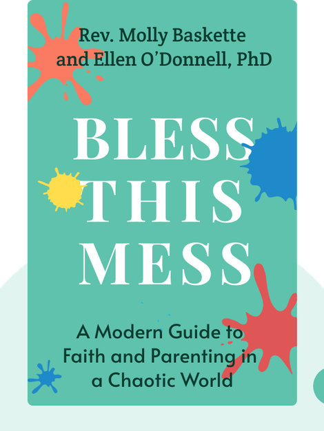 Bless This Mess: A Modern Guide to Faith and Parenting in a Chaotic World by Rev. Molly Baskette and Ellen O'Donnell, PhD
